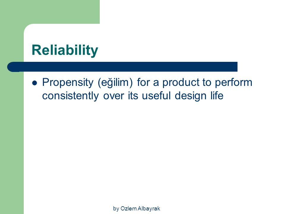 by Ozlem Albayrak Reliability Propensity (eğilim) for a product to perform consistently over its useful design life