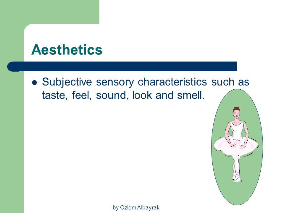 by Ozlem Albayrak Aesthetics Subjective sensory characteristics such as taste, feel, sound, look and smell.