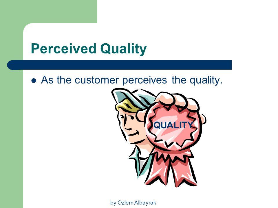 by Ozlem Albayrak Perceived Quality As the customer perceives the quality. QUALITY