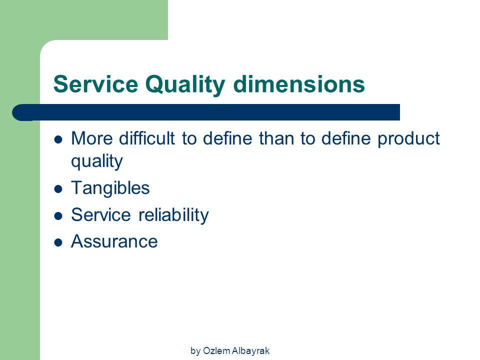 by Ozlem Albayrak Service Quality dimensions More difficult to define than to define product quality Tangibles Service reliability Assurance