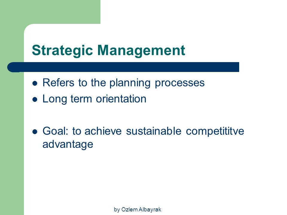 by Ozlem Albayrak Strategic Management Refers to the planning processes Long term orientation Goal: to achieve sustainable competititve advantage