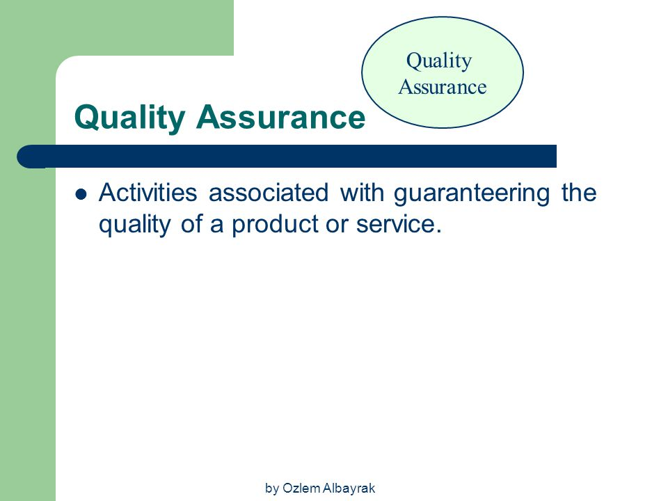 by Ozlem Albayrak Quality Assurance Activities associated with guaranteering the quality of a product or service. Quality Assurance