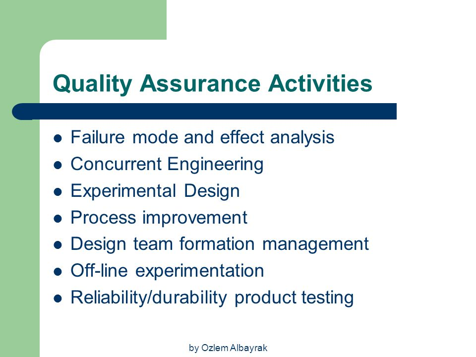 by Ozlem Albayrak Quality Assurance Activities Failure mode and effect analysis Concurrent Engineering Experimental Design Process improvement Design
