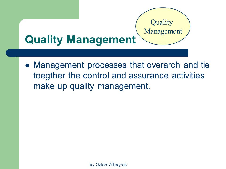 by Ozlem Albayrak Quality Management Management processes that overarch and tie toegther the control and assurance activities make up quality manageme