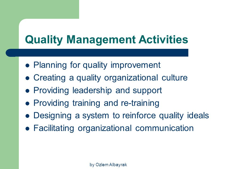 by Ozlem Albayrak Quality Management Activities Planning for quality improvement Creating a quality organizational culture Providing leadership and su