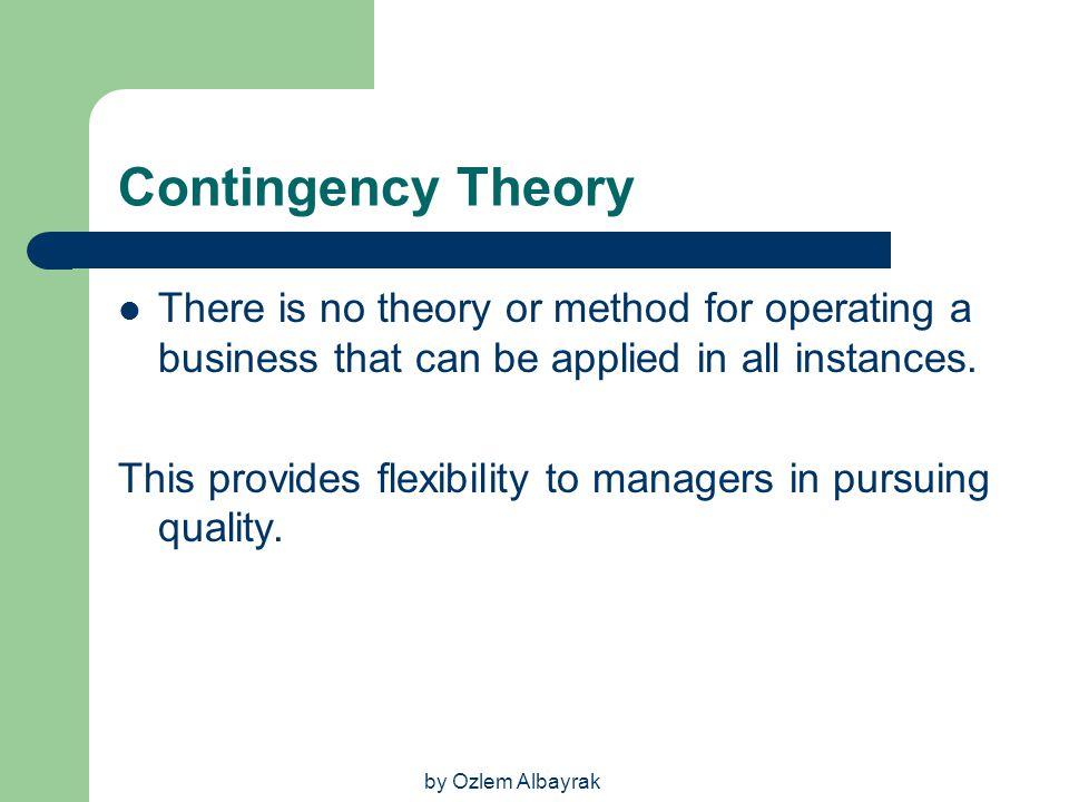 by Ozlem Albayrak Contingency Theory There is no theory or method for operating a business that can be applied in all instances. This provides flexibi