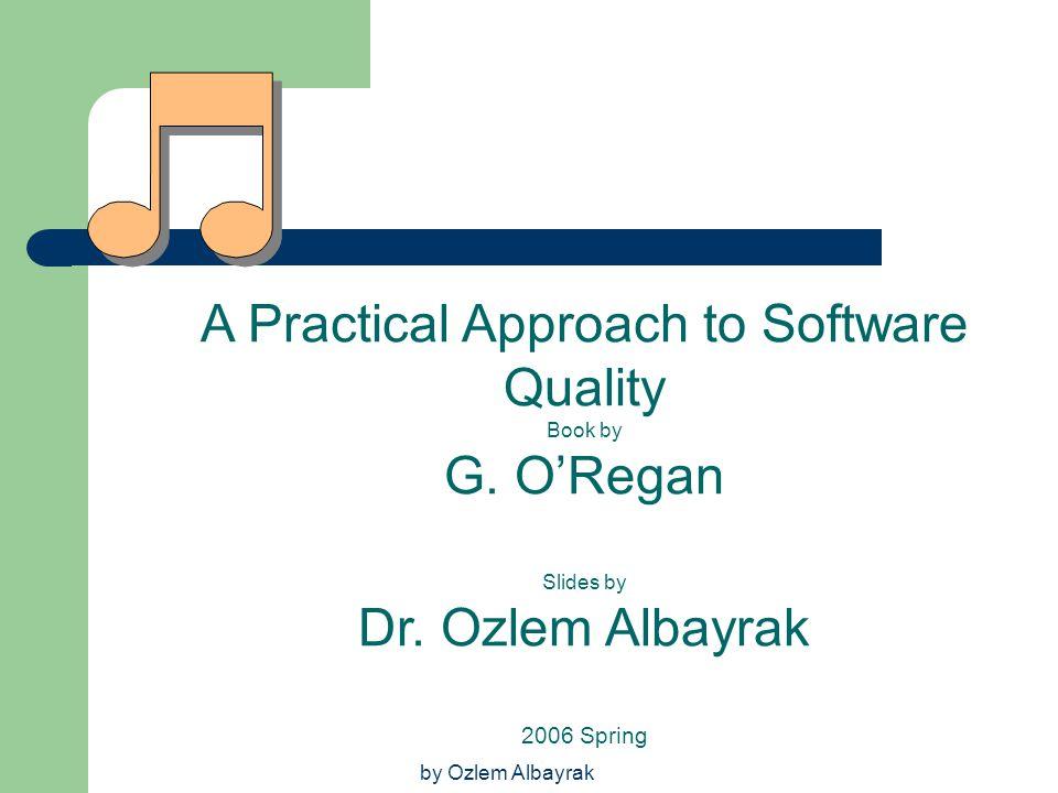 by Ozlem Albayrak A Practical Approach to Software Quality Book by G. O'Regan Slides by Dr. Ozlem Albayrak 2006 Spring