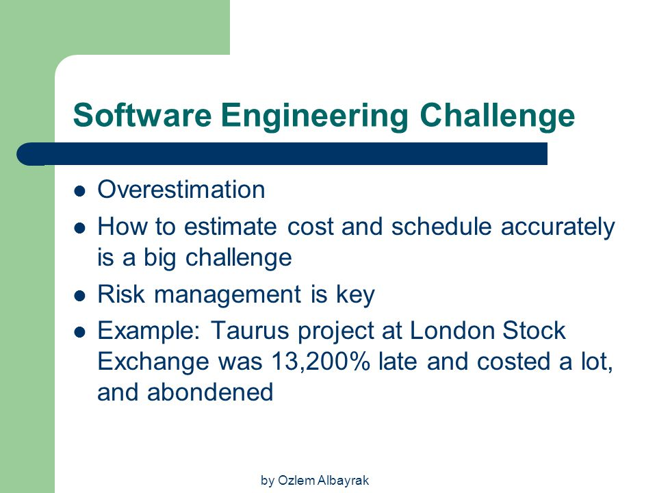 by Ozlem Albayrak Software Engineering Challenge Overestimation How to estimate cost and schedule accurately is a big challenge Risk management is key