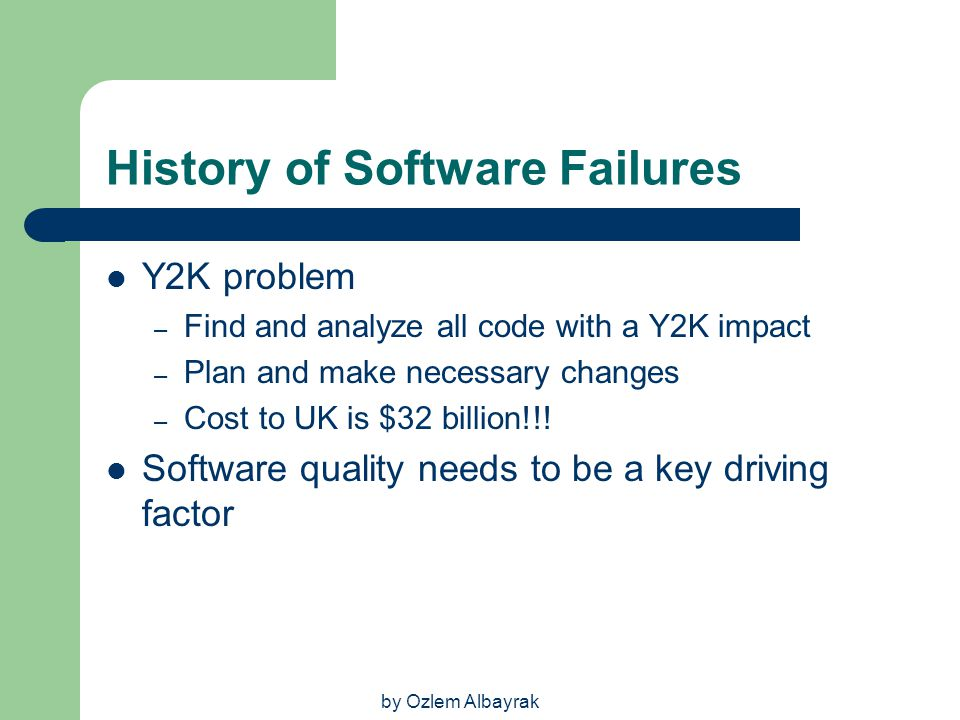 by Ozlem Albayrak History of Software Failures Y2K problem – Find and analyze all code with a Y2K impact – Plan and make necessary changes – Cost to U