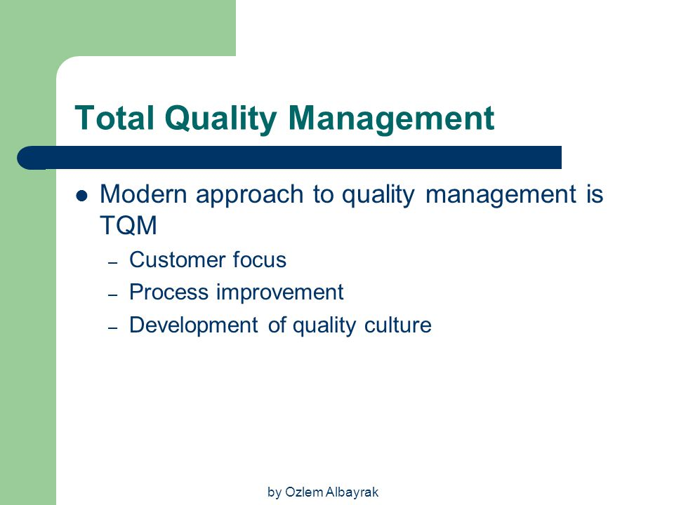 by Ozlem Albayrak Total Quality Management Modern approach to quality management is TQM – Customer focus – Process improvement – Development of qualit