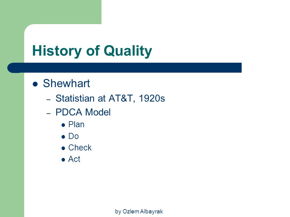 by Ozlem Albayrak History of Quality Shewhart – Statistian at AT&T, 1920s – PDCA Model Plan Do Check Act