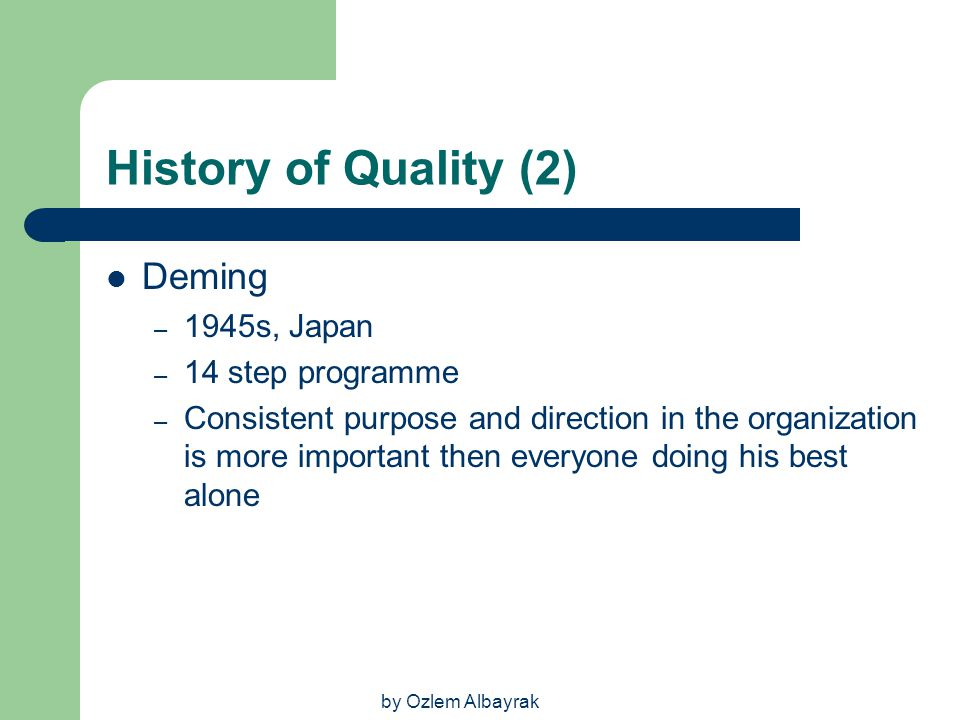 by Ozlem Albayrak History of Quality (2) Deming – 1945s, Japan – 14 step programme – Consistent purpose and direction in the organization is more impo