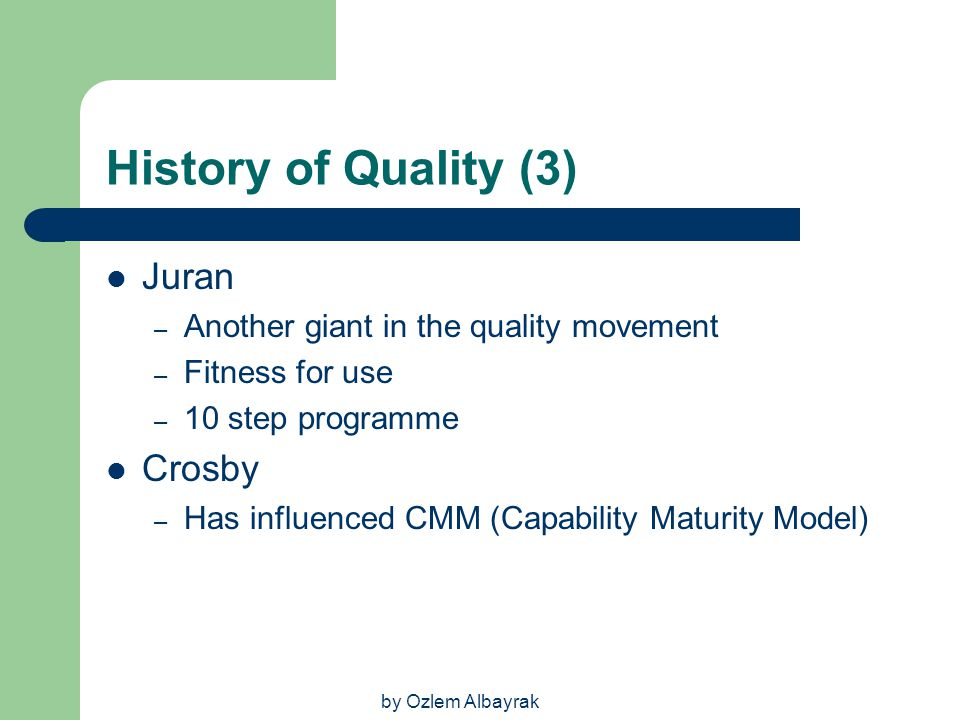 by Ozlem Albayrak History of Quality (3) Juran – Another giant in the quality movement – Fitness for use – 10 step programme Crosby – Has influenced C