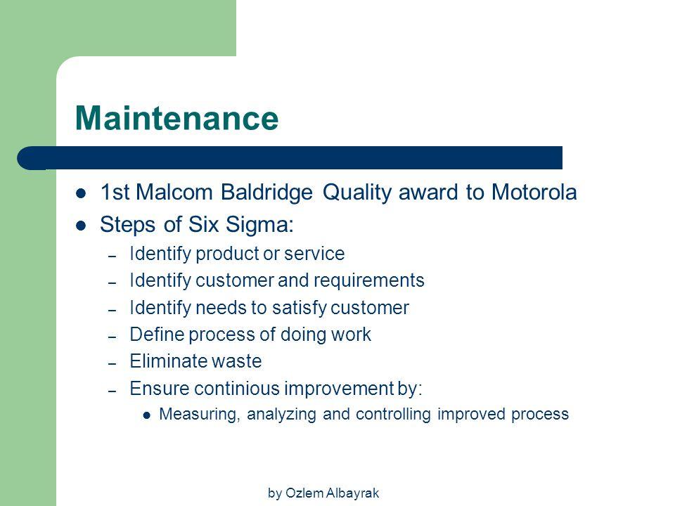 by Ozlem Albayrak Maintenance 1st Malcom Baldridge Quality award to Motorola Steps of Six Sigma: – Identify product or service – Identify customer and