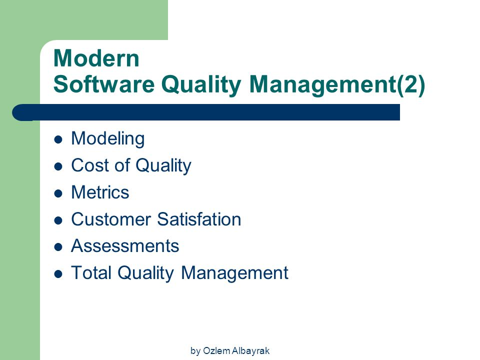 by Ozlem Albayrak Modern Software Quality Management(2) Modeling Cost of Quality Metrics Customer Satisfation Assessments Total Quality Management