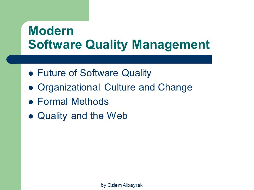by Ozlem Albayrak Modern Software Quality Management Future of Software Quality Organizational Culture and Change Formal Methods Quality and the Web