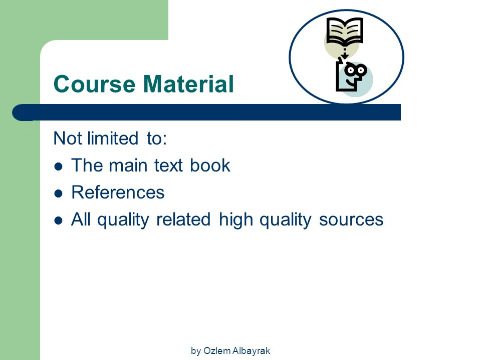 by Ozlem Albayrak Course Material Not limited to: The main text book References All quality related high quality sources
