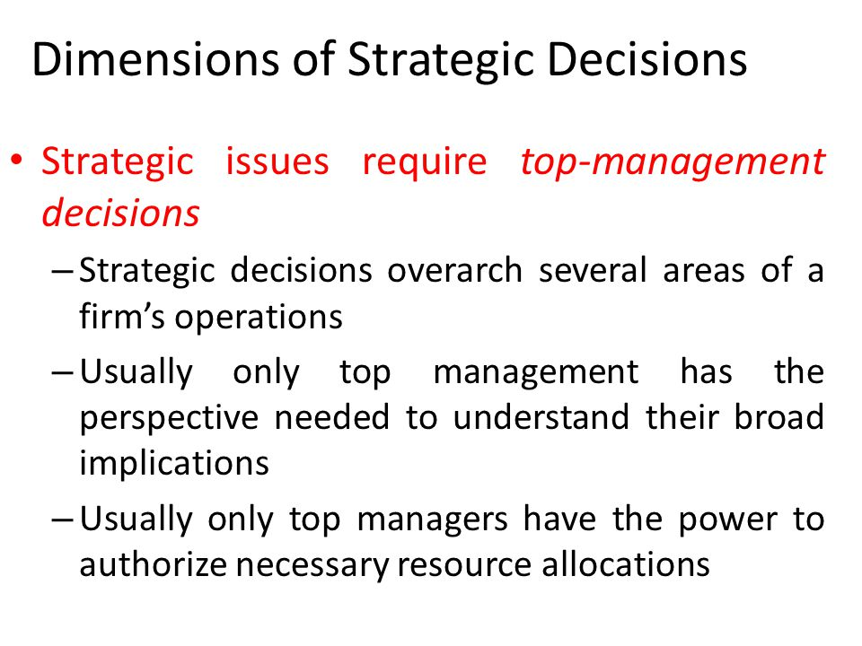 Dimensions of Strategic Decisions Strategic issues require top-management decisions – Strategic decisions overarch several areas of a firm's operation