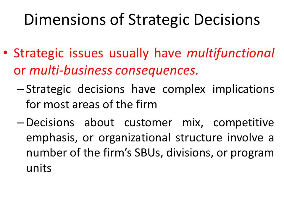 Dimensions of Strategic Decisions Strategic issues usually have multifunctional or multi-business consequences. – Strategic decisions have complex imp