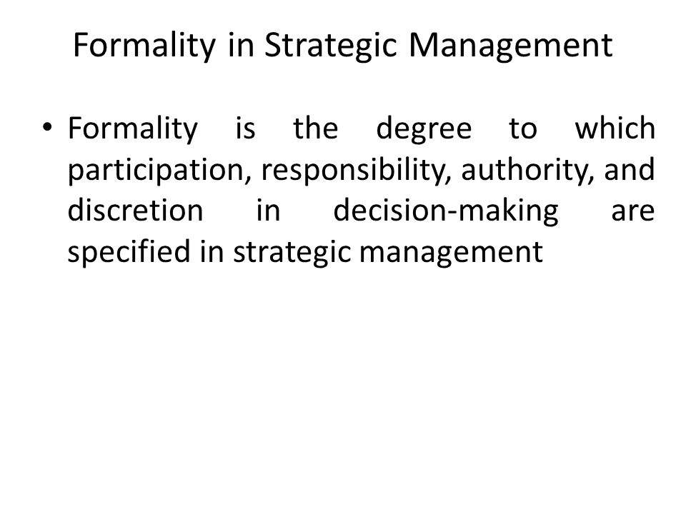 Formality in Strategic Management Formality is the degree to which participation, responsibility, authority, and discretion in decision-making are spe