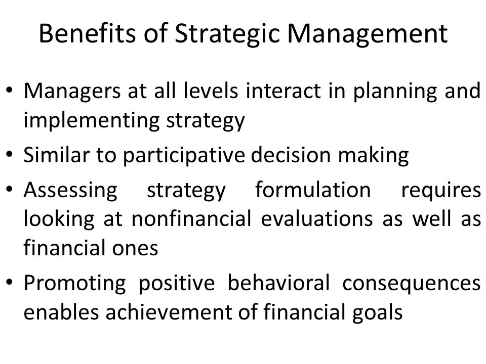 Benefits of Strategic Management Managers at all levels interact in planning and implementing strategy Similar to participative decision making Assess