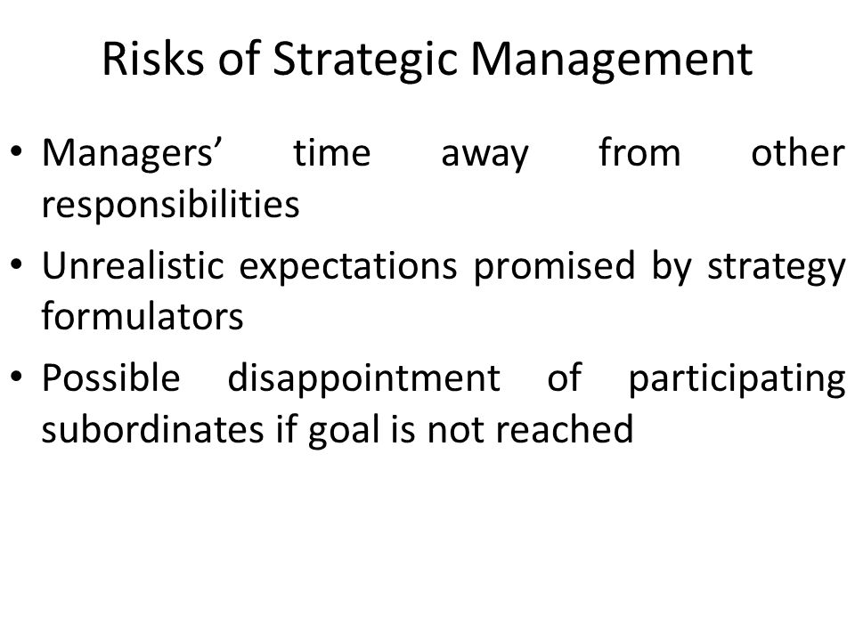 Risks of Strategic Management Managers' time away from other responsibilities Unrealistic expectations promised by strategy formulators Possible disap