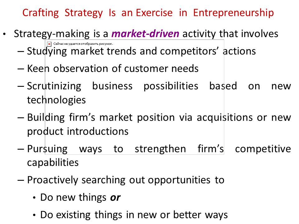 Crafting Strategy Is an Exercise in Entrepreneurship Strategy-making is a market-driven activity that involves – Studying market trends and competitor