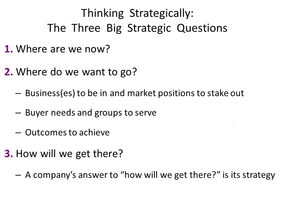 Thinking Strategically: The Three Big Strategic Questions 1. Where are we now? 2. Where do we want to go? – Business(es) to be in and market positions