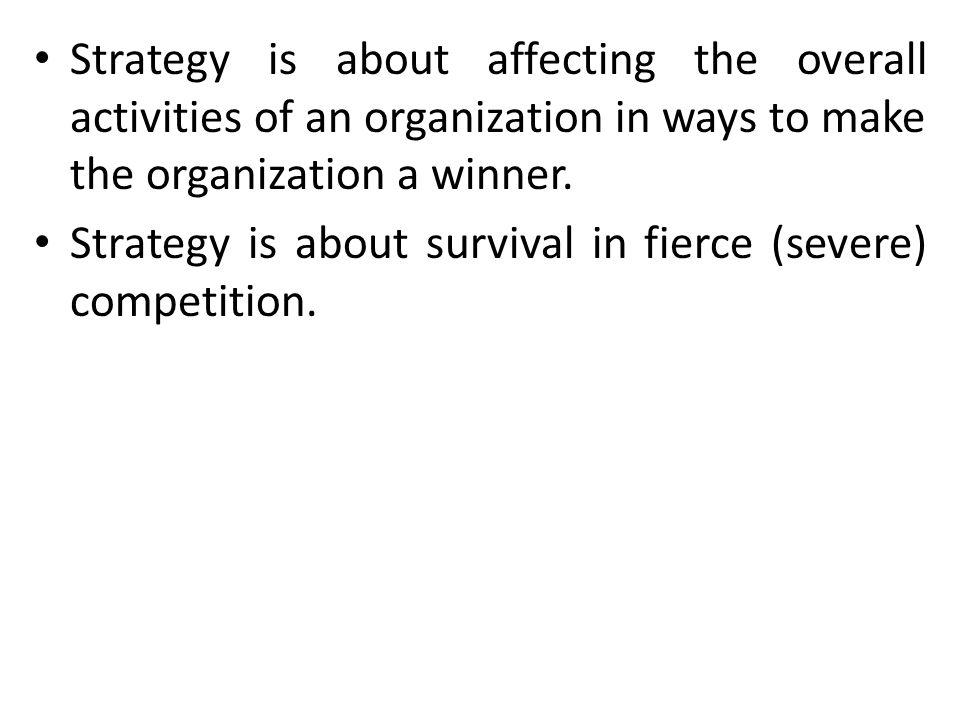 Strategy is about affecting the overall activities of an organization in ways to make the organization a winner. Strategy is about survival in fierce