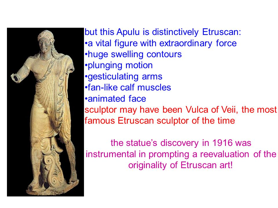 but this Apulu is distinctively Etruscan: a vital figure with extraordinary force huge swelling contours plunging motion gesticulating arms fan-like calf muscles animated face sculptor may have been Vulca of Veii, the most famous Etruscan sculptor of the time the statue's discovery in 1916 was instrumental in prompting a reevaluation of the originality of Etruscan art!
