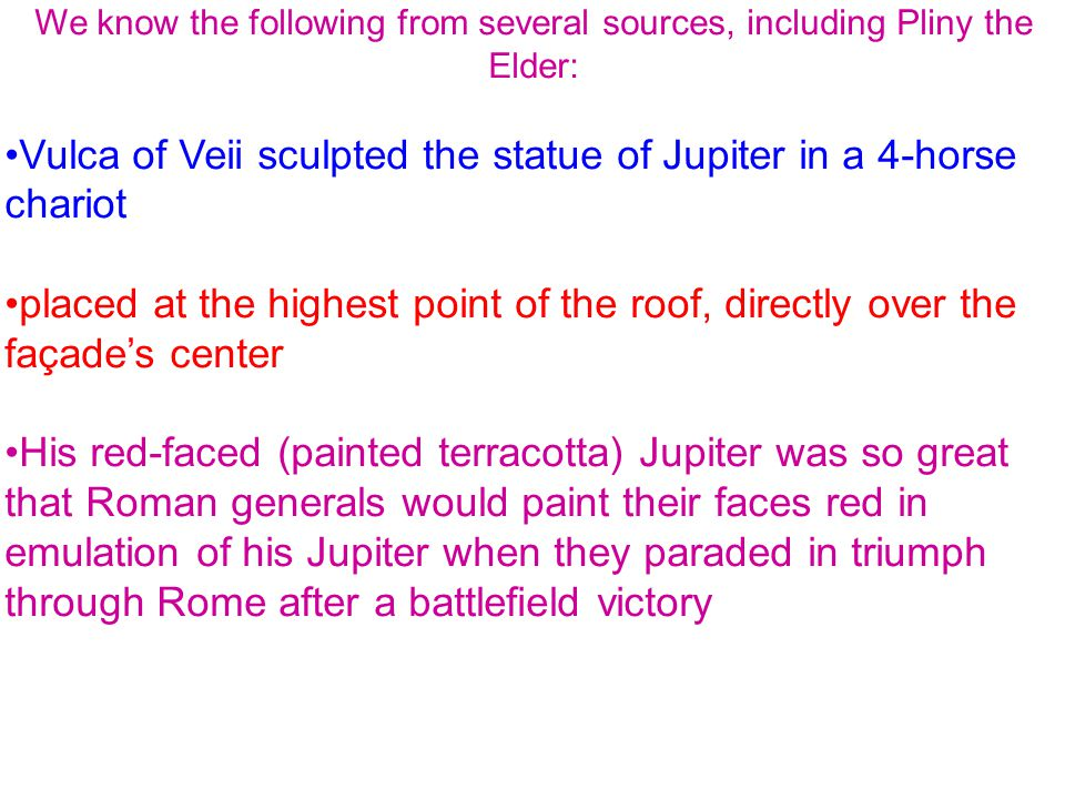 We know the following from several sources, including Pliny the Elder: Vulca of Veii sculpted the statue of Jupiter in a 4-horse chariot placed at the highest point of the roof, directly over the façade's center His red-faced (painted terracotta) Jupiter was so great that Roman generals would paint their faces red in emulation of his Jupiter when they paraded in triumph through Rome after a battlefield victory