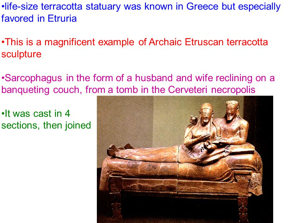 life-size terracotta statuary was known in Greece but especially favored in Etruria This is a magnificent example of Archaic Etruscan terracotta sculpture Sarcophagus in the form of a husband and wife reclining on a banqueting couch, from a tomb in the Cerveteri necropolis It was cast in 4 sections, then joined