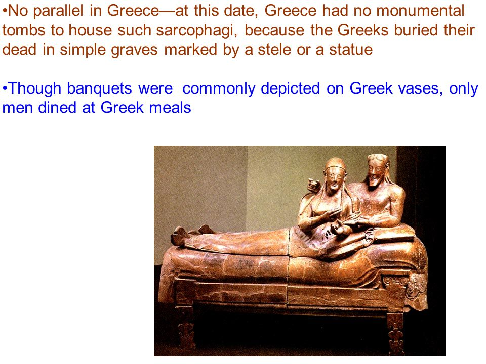 No parallel in Greece—at this date, Greece had no monumental tombs to house such sarcophagi, because the Greeks buried their dead in simple graves marked by a stele or a statue Though banquets were commonly depicted on Greek vases, only men dined at Greek meals