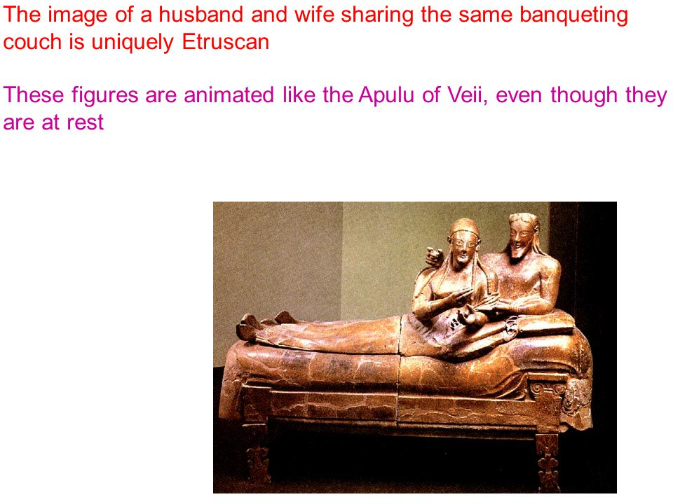 The image of a husband and wife sharing the same banqueting couch is uniquely Etruscan These figures are animated like the Apulu of Veii, even though they are at rest