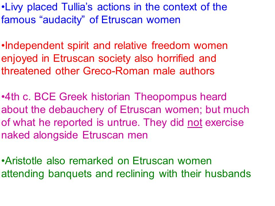 Livy placed Tullia's actions in the context of the famous audacity of Etruscan women Independent spirit and relative freedom women enjoyed in Etruscan society also horrified and threatened other Greco-Roman male authors 4th c.