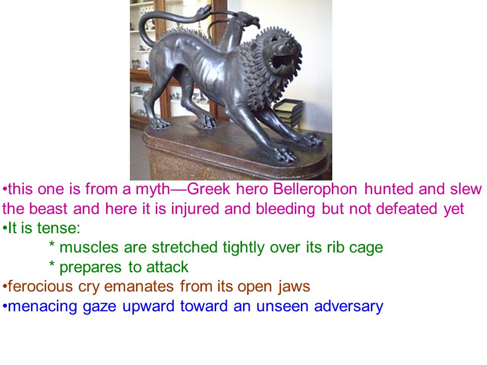 this one is from a myth—Greek hero Bellerophon hunted and slew the beast and here it is injured and bleeding but not defeated yet It is tense: * muscles are stretched tightly over its rib cage * prepares to attack ferocious cry emanates from its open jaws menacing gaze upward toward an unseen adversary