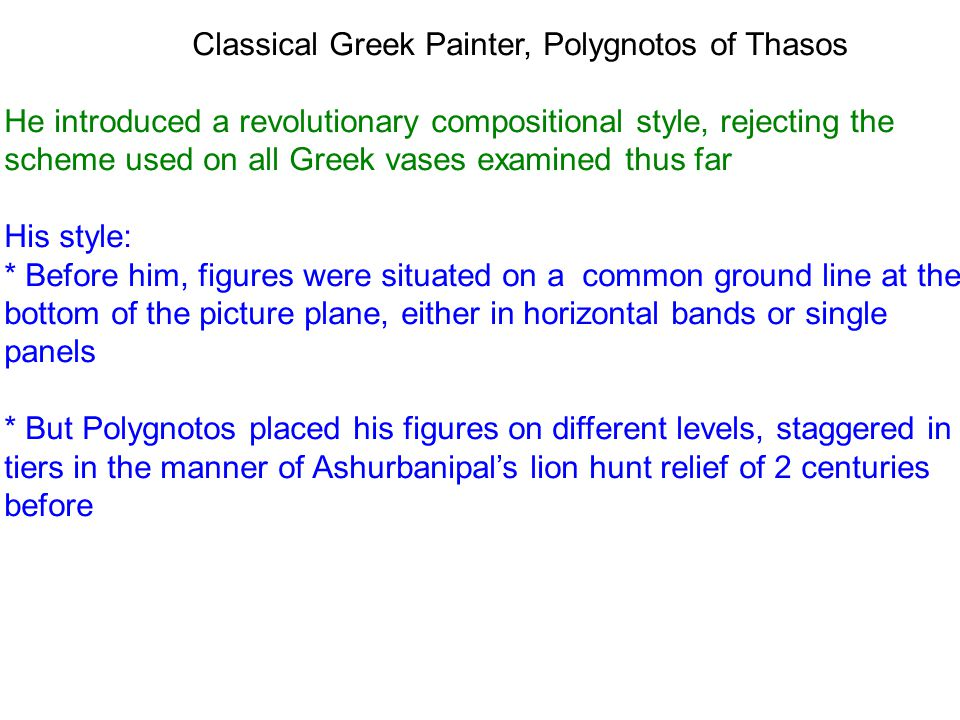 Classical Greek Painter, Polygnotos of Thasos He introduced a revolutionary compositional style, rejecting the scheme used on all Greek vases examined thus far His style: * Before him, figures were situated on a common ground line at the bottom of the picture plane, either in horizontal bands or single panels * But Polygnotos placed his figures on different levels, staggered in tiers in the manner of Ashurbanipal's lion hunt relief of 2 centuries before