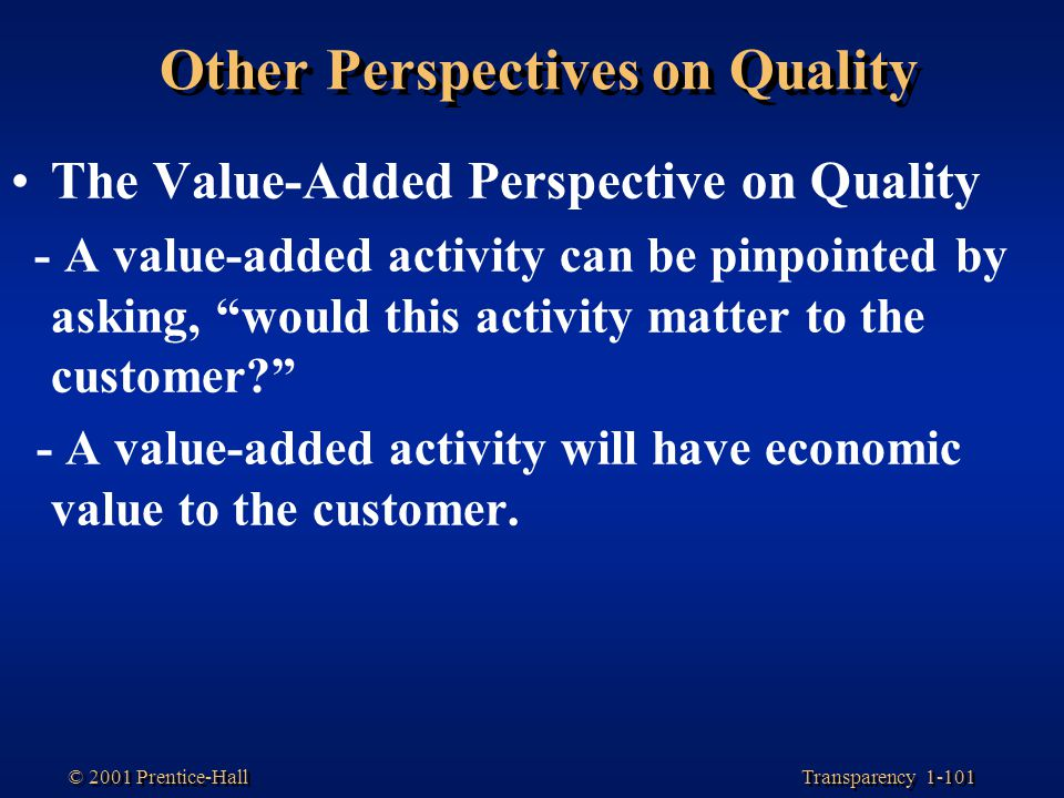 Transparency 1-101 © 2001 Prentice-Hall Other Perspectives on Quality The Value-Added Perspective on Quality - A value-added activity can be pinpointe