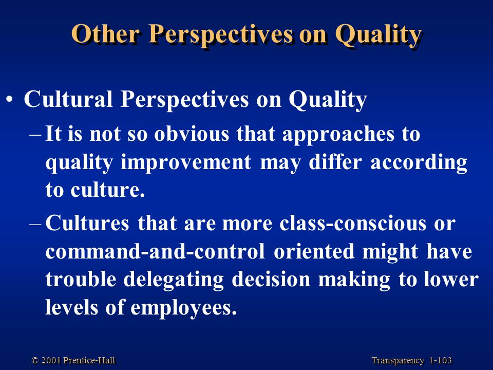 Transparency 1-103 © 2001 Prentice-Hall Other Perspectives on Quality Cultural Perspectives on Quality –It is not so obvious that approaches to qualit