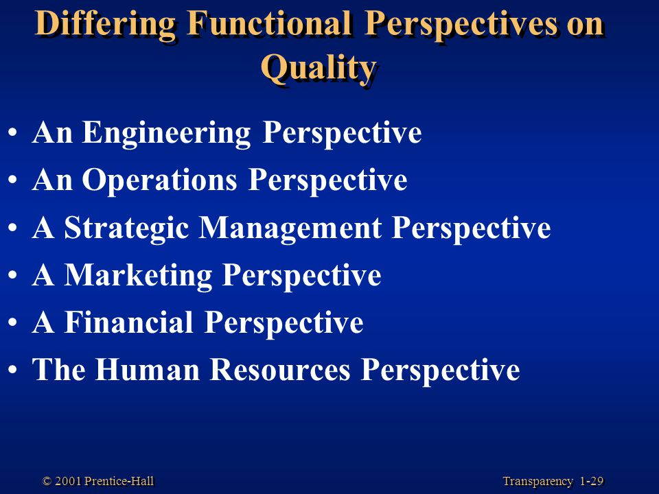 Transparency 1-29 © 2001 Prentice-Hall Differing Functional Perspectives on Quality An Engineering Perspective An Operations Perspective A Strategic M