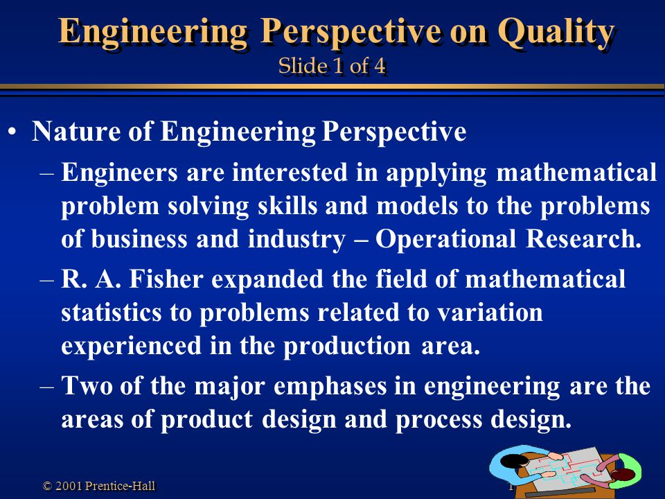 Transparency 1-30 © 2001 Prentice-Hall Engineering Perspective on Quality Slide 1 of 4 Nature of Engineering Perspective –Engineers are interested in