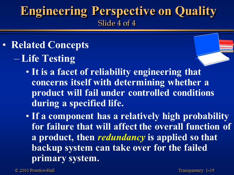 Transparency 1-35 © 2001 Prentice-Hall Engineering Perspective on Quality Slide 4 of 4 Related Concepts –Life Testing It is a facet of reliability eng