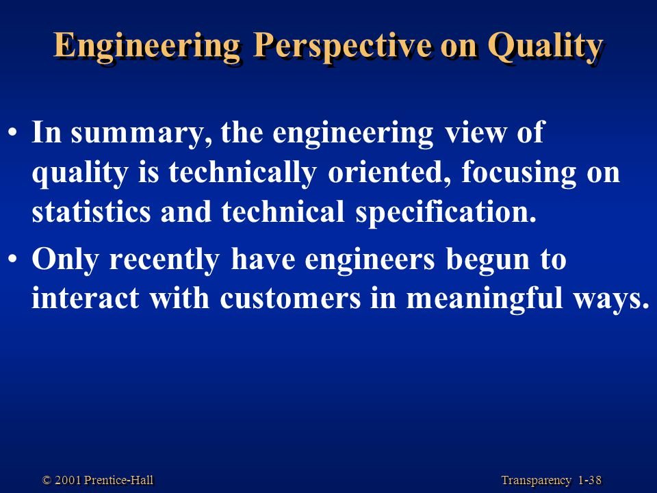 Transparency 1-38 © 2001 Prentice-Hall Engineering Perspective on Quality In summary, the engineering view of quality is technically oriented, focusin