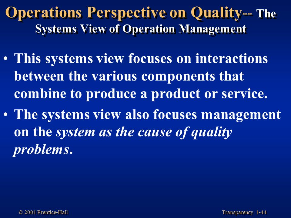 Transparency 1-44 © 2001 Prentice-Hall Operations Perspective on Quality -- The Systems View of Operation Management This systems view focuses on inte