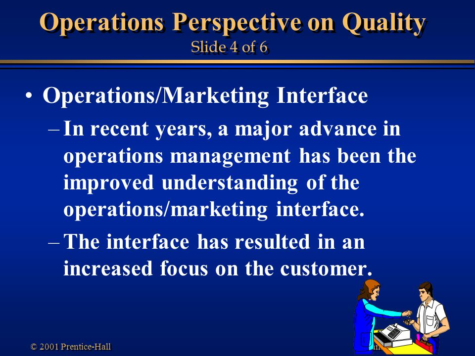 Transparency 1-45 © 2001 Prentice-Hall Operations Perspective on Quality Slide 4 of 6 Operations/Marketing Interface –In recent years, a major advance