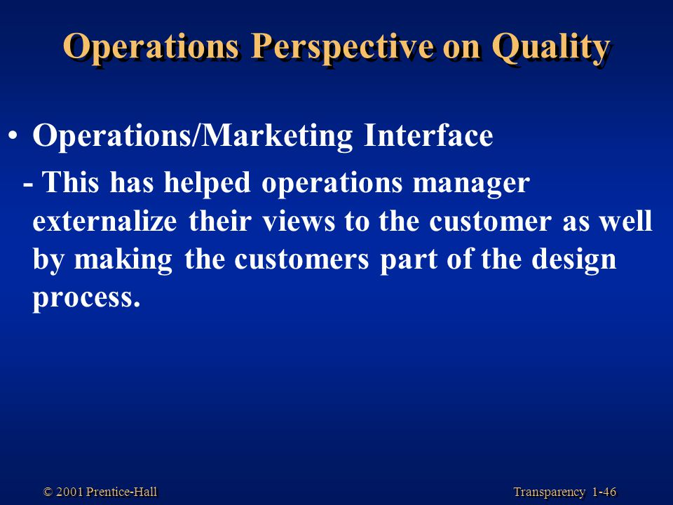Transparency 1-46 © 2001 Prentice-Hall Operations Perspective on Quality Operations/Marketing Interface - This has helped operations manager externali