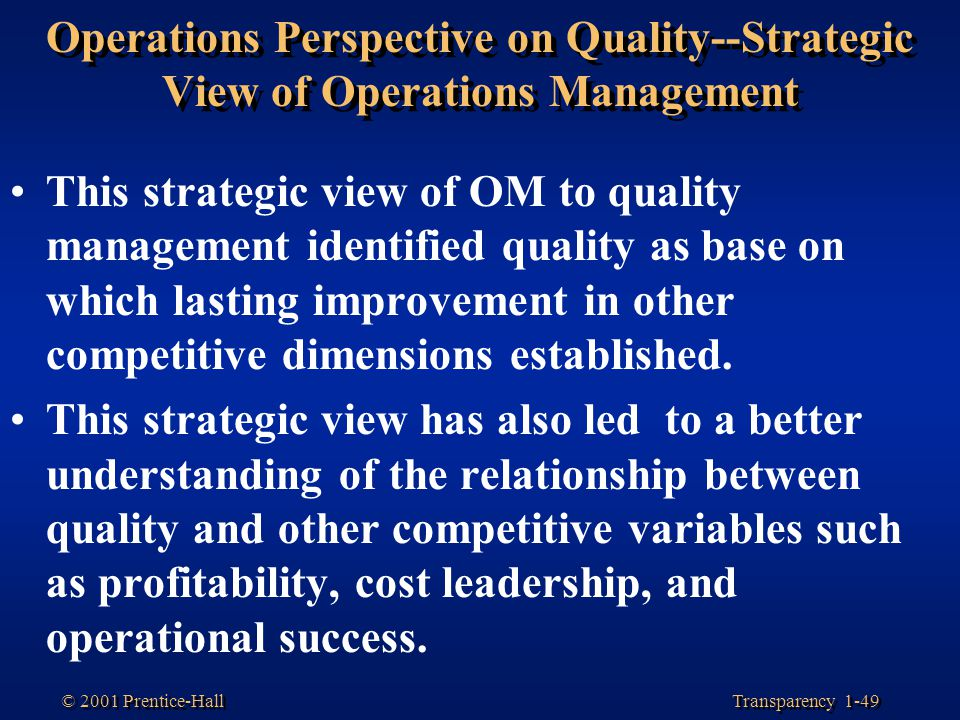 Transparency 1-49 © 2001 Prentice-Hall Operations Perspective on Quality--Strategic View of Operations Management This strategic view of OM to quality