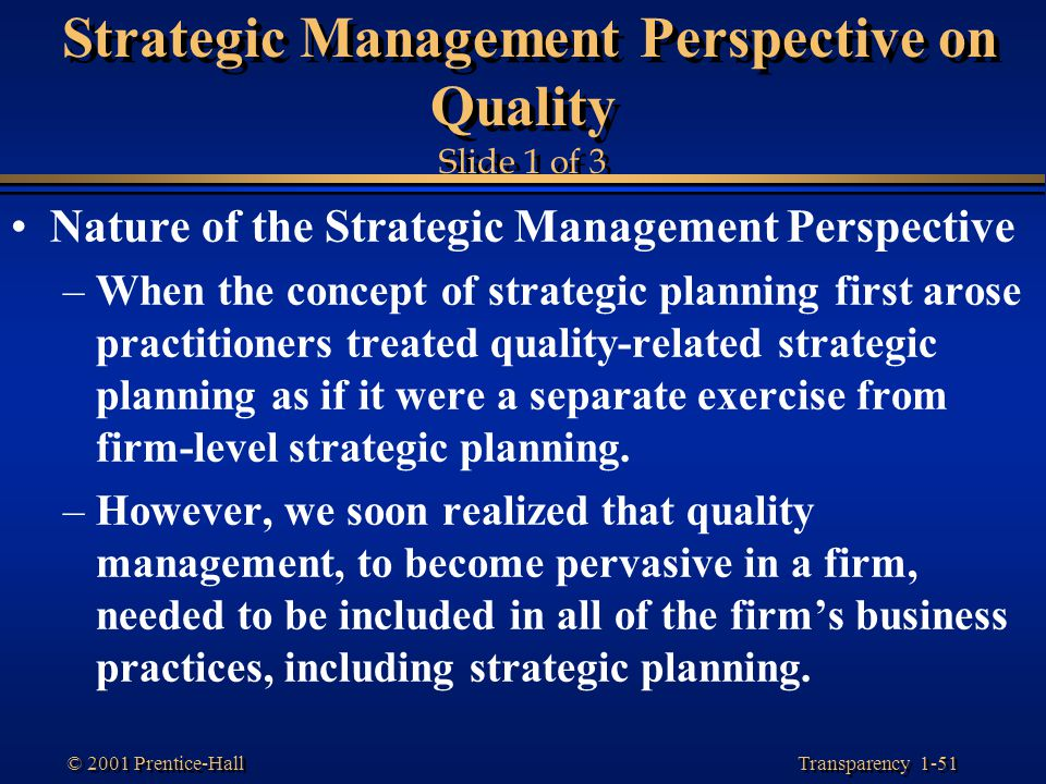 Transparency 1-51 © 2001 Prentice-Hall Strategic Management Perspective on Quality Slide 1 of 3 Nature of the Strategic Management Perspective –When t