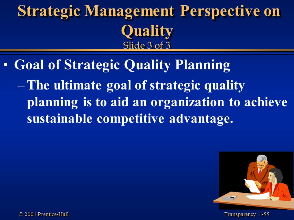 Transparency 1-55 © 2001 Prentice-Hall Strategic Management Perspective on Quality Slide 3 of 3 Goal of Strategic Quality Planning –The ultimate goal
