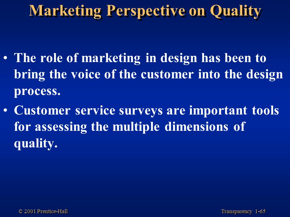 Transparency 1-65 © 2001 Prentice-Hall Marketing Perspective on Quality The role of marketing in design has been to bring the voice of the customer in